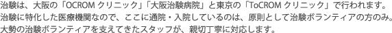 治験は、大阪の「OCROMクリニック」「大阪治験病院」と東京の「ToCROMクリニック」で行われます。治験に特化した医療機関なので、ここに通院・入院しているのは、原則として治験ボランティアの方のみ。大勢の治験ボランティアを支えてきたスタッフが、親切丁寧に対応します。